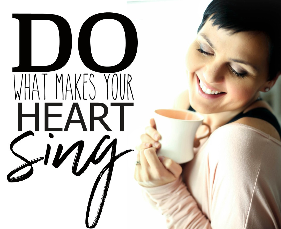 DO WHAT MAKES YOUR HEART SING